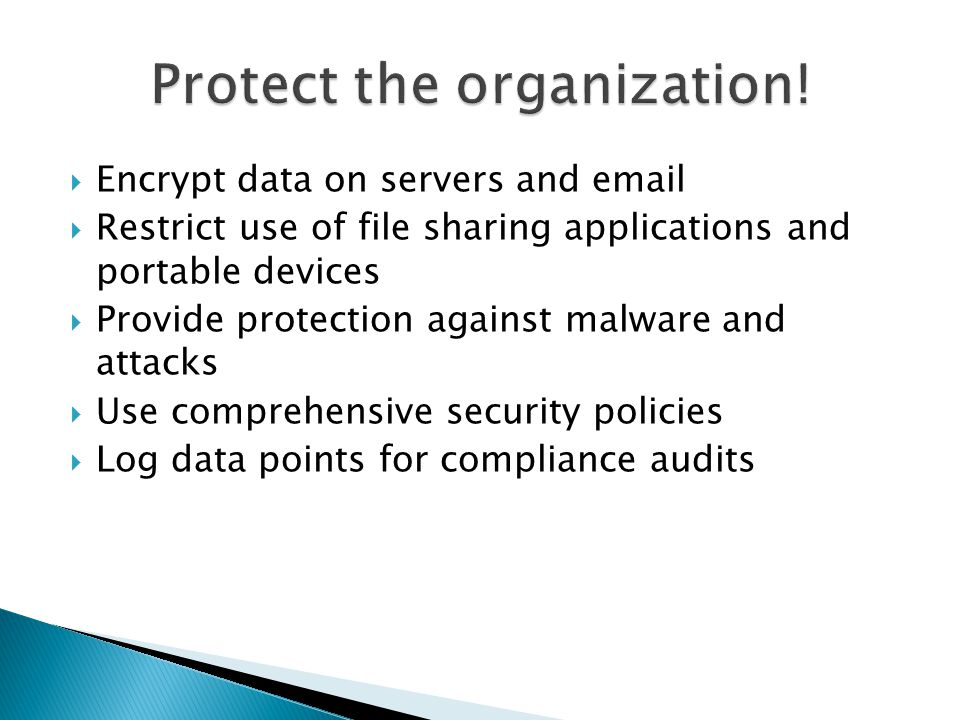  Encrypt data on servers and email  Restrict use of file sharing applications and portable devices  Provide protection against malware and attacks  Use comprehensive security policies  Log data points for compliance audits