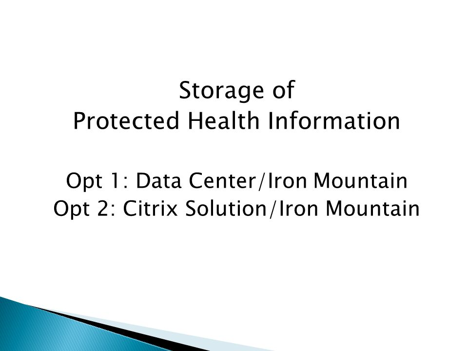Storage of Protected Health Information Opt 1: Data Center/Iron Mountain Opt 2: Citrix Solution/Iron Mountain