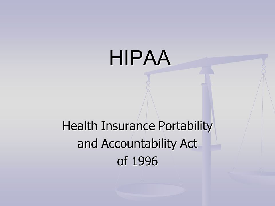 HIPAA HIPAA Health Insurance Portability and Accountability Act of 1996