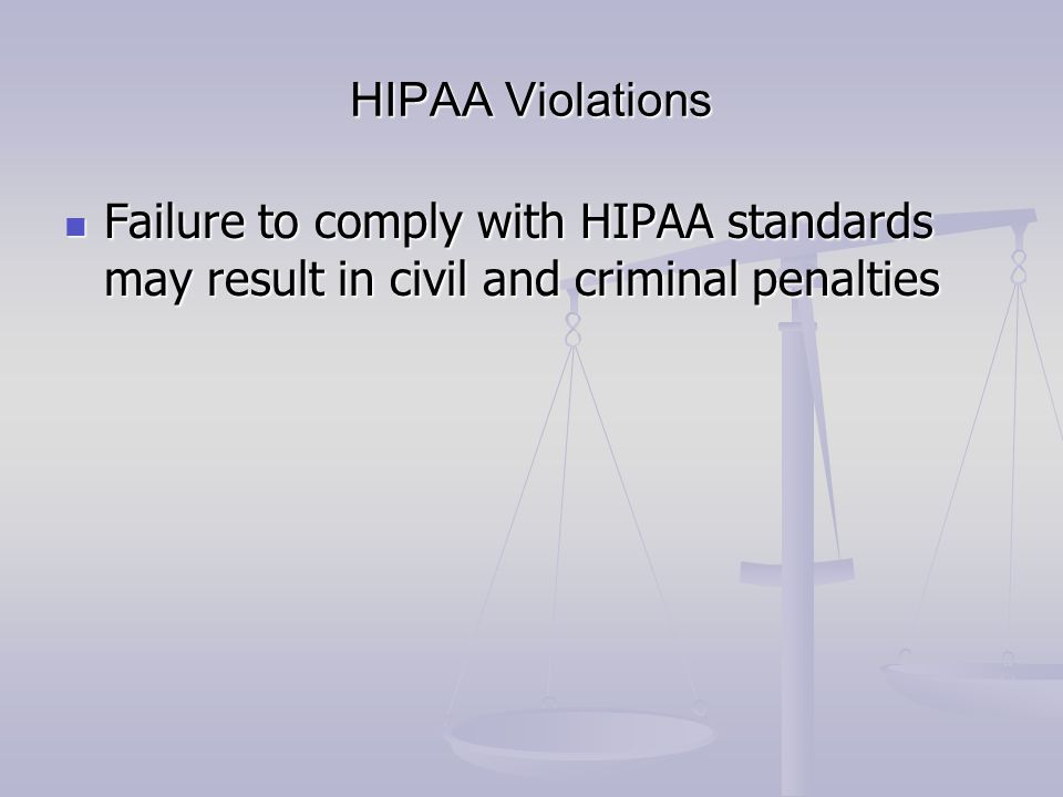 HIPAA Violations Failure to comply with HIPAA standards may result in civil and criminal penalties Failure to comply with HIPAA standards may result i