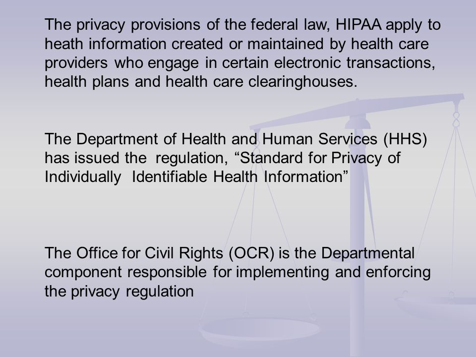 The privacy provisions of the federal law, HIPAA apply to heath information created or maintained by health care providers who engage in certain elect