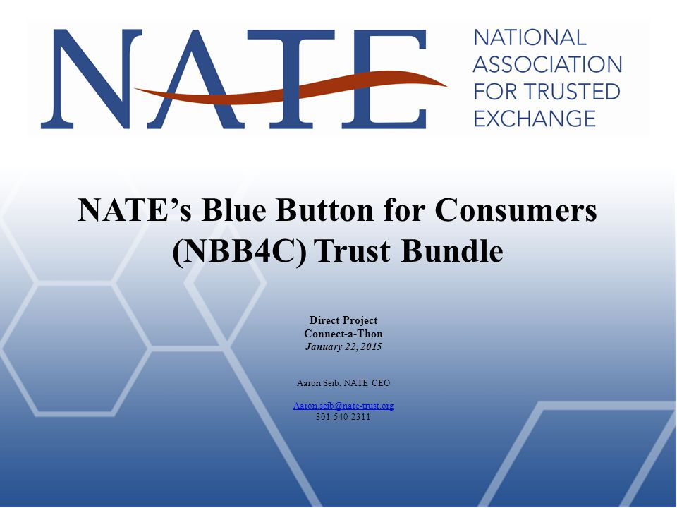 NATE's Blue Button for Consumers (NBB4C) Trust Bundle Direct Project Connect-a-Thon January 22, 2015 Aaron Seib, NATE CEO Aaron.seib@nate-trust.org 301-540-2311