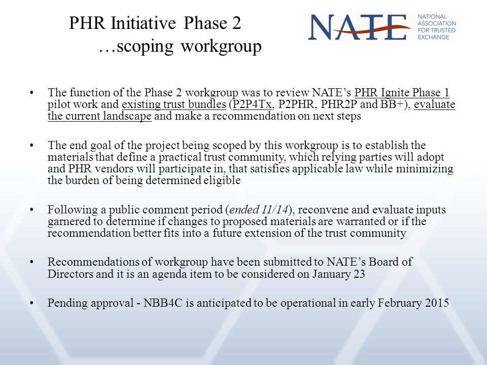 The function of the Phase 2 workgroup was to review NATE's PHR Ignite Phase 1 pilot work and existing trust bundles (P2P4Tx, P2PHR, PHR2P and BB+), evaluate the current landscape and make a recommendation on next steps The end goal of the project being scoped by this workgroup is to establish the materials that define a practical trust community, which relying parties will adopt and PHR vendors will participate in, that satisfies applicable law while minimizing the burden of being determined eligible Following a public comment period (ended 11/14), reconvene and evaluate inputs garnered to determine if changes to proposed materials are warranted or if the recommendation better fits into a future extension of the trust community Recommendations of workgroup have been submitted to NATE's Board of Directors and it is an agenda item to be considered on January 23 Pending approval - NBB4C is anticipated to be operational in early February 2015