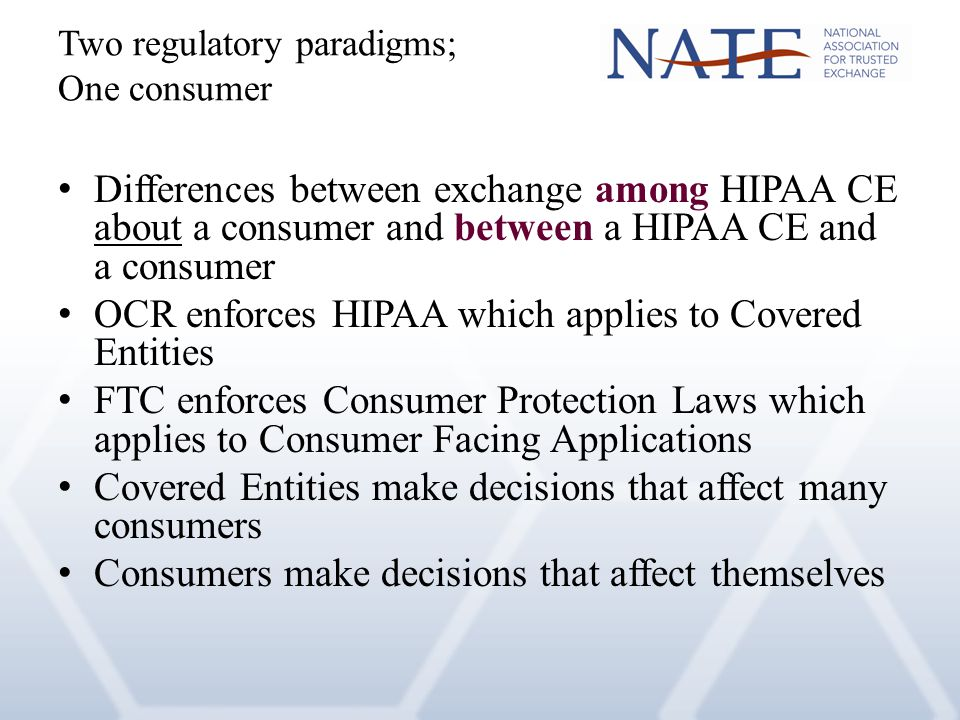 Two regulatory paradigms; One consumer Differences between exchange among HIPAA CE about a consumer and between a HIPAA CE and a consumer OCR enforces HIPAA which applies to Covered Entities FTC enforces Consumer Protection Laws which applies to Consumer Facing Applications Covered Entities make decisions that affect many consumers Consumers make decisions that affect themselves