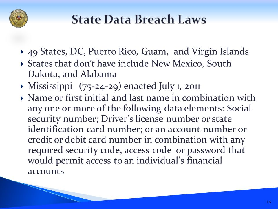  49 States, DC, Puerto Rico, Guam, and Virgin Islands  States that don't have include New Mexico, South Dakota, and Alabama  Mississippi (75-24-29) enacted July 1, 2011  Name or first initial and last name in combination with any one or more of the following data elements: Social security number; Driver s license number or state identification card number; or an account number or credit or debit card number in combination with any required security code, access code or password that would permit access to an individual s financial accounts 16