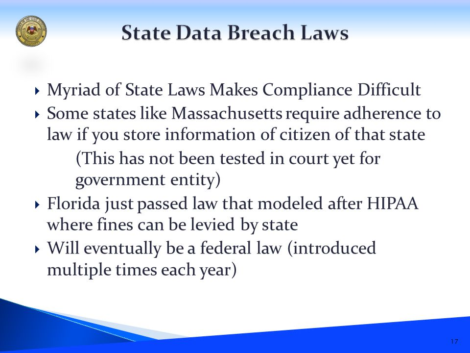  Myriad of State Laws Makes Compliance Difficult  Some states like Massachusetts require adherence to law if you store information of citizen of that state (This has not been tested in court yet for government entity)  Florida just passed law that modeled after HIPAA where fines can be levied by state  Will eventually be a federal law (introduced multiple times each year) 17