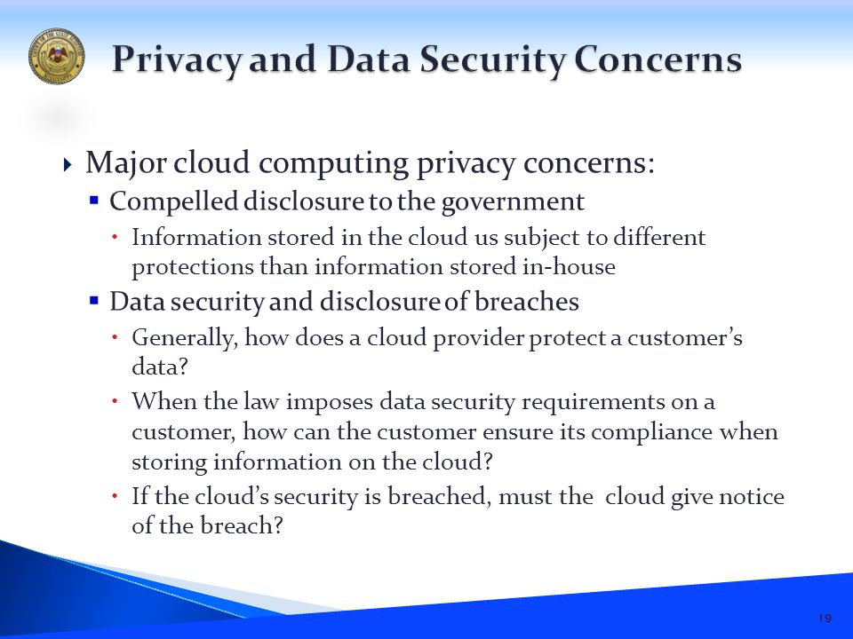  Major cloud computing privacy concerns:  Compelled disclosure to the government  Information stored in the cloud us subject to different protections than information stored in-house  Data security and disclosure of breaches  Generally, how does a cloud provider protect a customer's data.