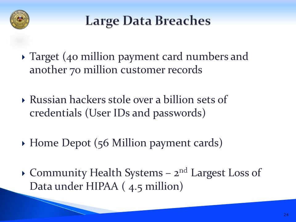  Target (40 million payment card numbers and another 70 million customer records  Russian hackers stole over a billion sets of credentials (User IDs and passwords)  Home Depot (56 Million payment cards)  Community Health Systems – 2 nd Largest Loss of Data under HIPAA ( 4.5 million) 24