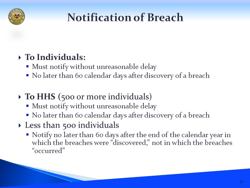  To Individuals:  Must notify without unreasonable delay  No later than 60 calendar days after discovery of a breach  To HHS (500 or more individuals)  Must notify without unreasonable delay  No later than 60 calendar days after discovery of a breach  Less than 500 individuals  Notify no later than 60 days after the end of the calendar year in which the breaches were discovered, not in which the breaches occurred 27