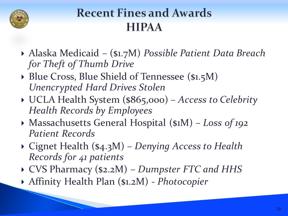  Alaska Medicaid – ($1.7M) Possible Patient Data Breach for Theft of Thumb Drive  Blue Cross, Blue Shield of Tennessee ($1.5M) Unencrypted Hard Drives Stolen  UCLA Health System ($865,000) – Access to Celebrity Health Records by Employees  Massachusetts General Hospital ($1M) – Loss of 192 Patient Records  Cignet Health ($4.3M) – Denying Access to Health Records for 41 patients  CVS Pharmacy ($2.2M) – Dumpster FTC and HHS  Affinity Health Plan ($1.2M) - Photocopier 29