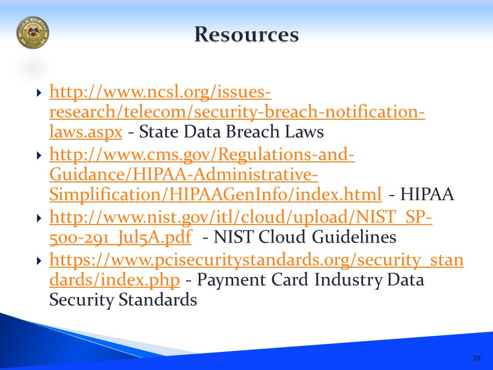  http://www.ncsl.org/issues- research/telecom/security-breach-notification- laws.aspx - State Data Breach Laws http://www.ncsl.org/issues- research/telecom/security-breach-notification- laws.aspx  http://www.cms.gov/Regulations-and- Guidance/HIPAA-Administrative- Simplification/HIPAAGenInfo/index.html - HIPAA http://www.cms.gov/Regulations-and- Guidance/HIPAA-Administrative- Simplification/HIPAAGenInfo/index.html  http://www.nist.gov/itl/cloud/upload/NIST_SP- 500-291_Jul5A.pdf - NIST Cloud Guidelines http://www.nist.gov/itl/cloud/upload/NIST_SP- 500-291_Jul5A.pdf  https://www.pcisecuritystandards.org/security_stan dards/index.php - Payment Card Industry Data Security Standards https://www.pcisecuritystandards.org/security_stan dards/index.php 38