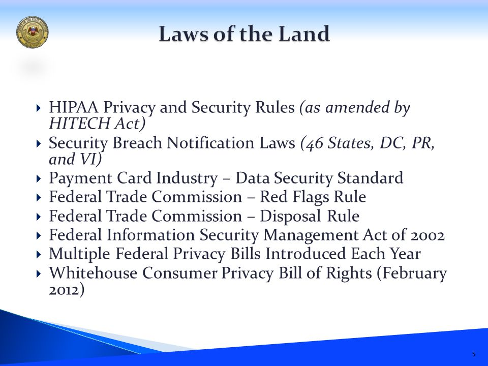  HIPAA Privacy and Security Rules (as amended by HITECH Act)  Security Breach Notification Laws (46 States, DC, PR, and VI)  Payment Card Industry – Data Security Standard  Federal Trade Commission – Red Flags Rule  Federal Trade Commission – Disposal Rule  Federal Information Security Management Act of 2002  Multiple Federal Privacy Bills Introduced Each Year  Whitehouse Consumer Privacy Bill of Rights (February 2012) 5