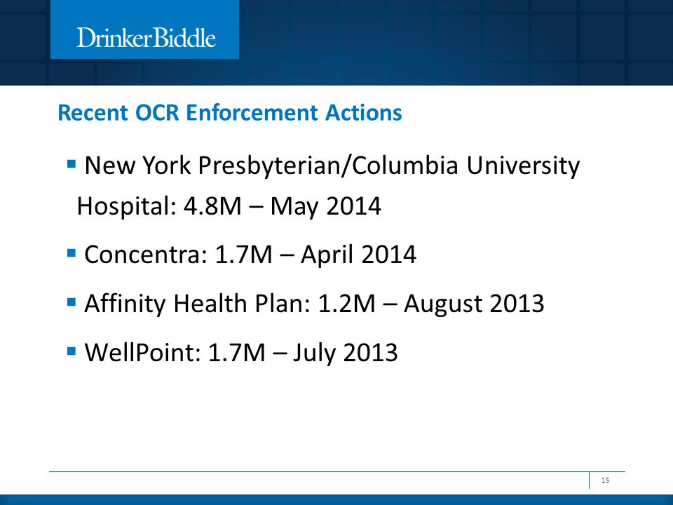 Recent OCR Enforcement Actions 15  New York Presbyterian/Columbia University Hospital: 4.8M – May 2014  Concentra: 1.7M – April 2014  Affinity Health Plan: 1.2M – August 2013  WellPoint: 1.7M – July 2013