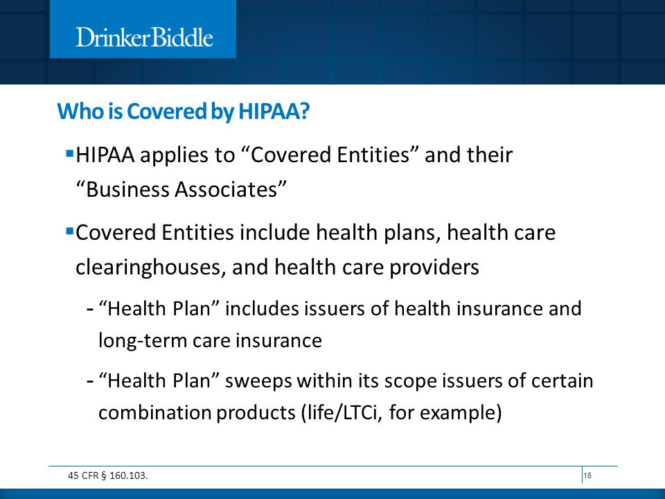 """Who is Covered by HIPAA?  HIPAA applies to """"Covered Entities"""" and their """"Business Associates""""  Covered Entities include health plans, health care cl"""