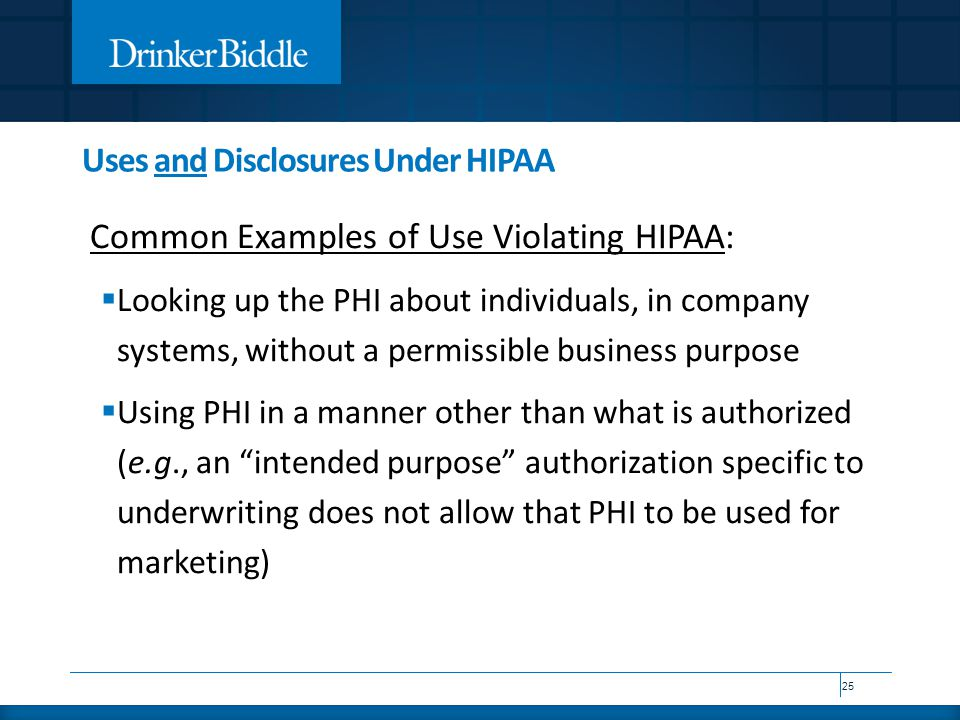 Uses and Disclosures Under HIPAA Common Examples of Use Violating HIPAA:  Looking up the PHI about individuals, in company systems, without a permiss