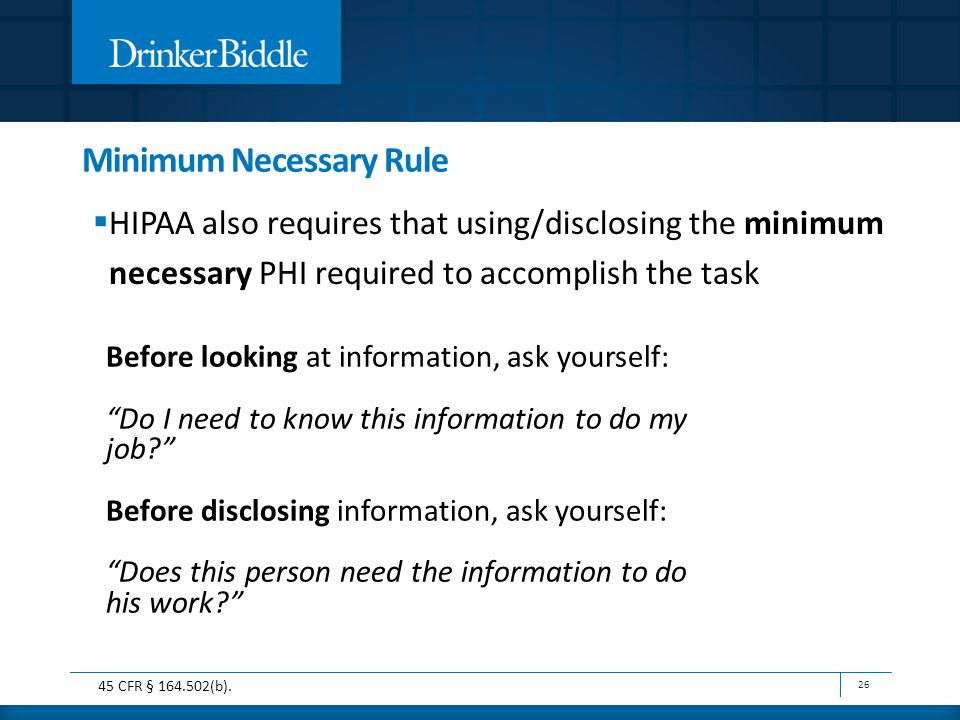 Minimum Necessary Rule  HIPAA also requires that using/disclosing the minimum necessary PHI required to accomplish the task 26 Before looking at information, ask yourself: Do I need to know this information to do my job Before disclosing information, ask yourself: Does this person need the information to do his work 45 CFR § 164.502(b).