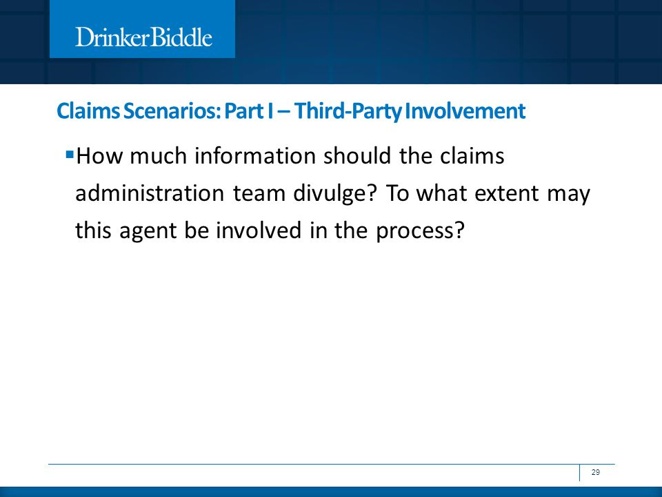 Claims Scenarios: Part I – Third-Party Involvement  How much information should the claims administration team divulge? To what extent may this agent