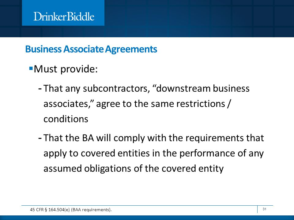 Business Associate Agreements  Must provide: - That any subcontractors, downstream business associates, agree to the same restrictions / conditions - That the BA will comply with the requirements that apply to covered entities in the performance of any assumed obligations of the covered entity 31 45 CFR § 164.504(e) (BAA requirements).