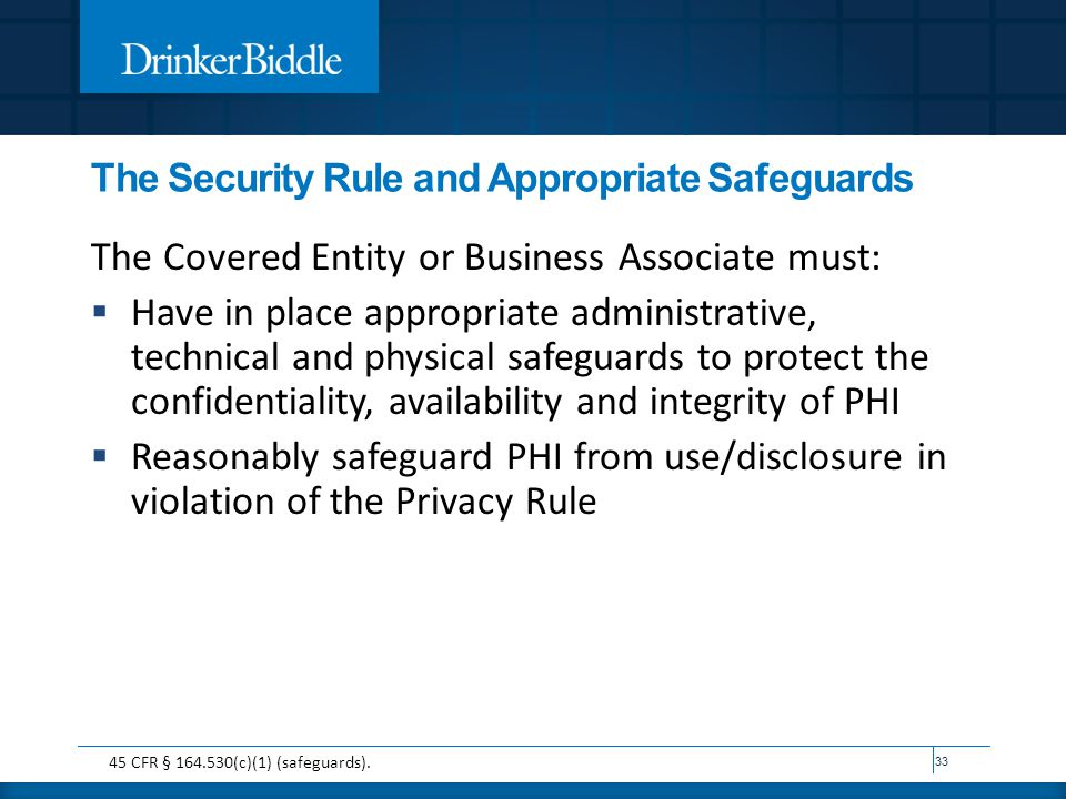 The Security Rule and Appropriate Safeguards The Covered Entity or Business Associate must:  Have in place appropriate administrative, technical and