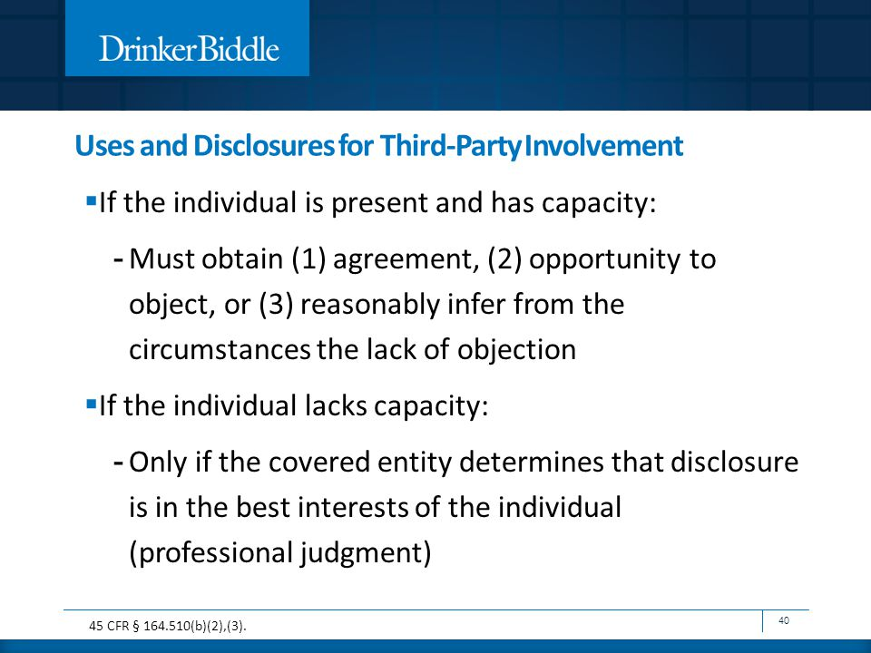  If the individual is present and has capacity: - Must obtain (1) agreement, (2) opportunity to object, or (3) reasonably infer from the circumstances the lack of objection  If the individual lacks capacity: - Only if the covered entity determines that disclosure is in the best interests of the individual (professional judgment) 40 45 CFR § 164.510(b)(2),(3).