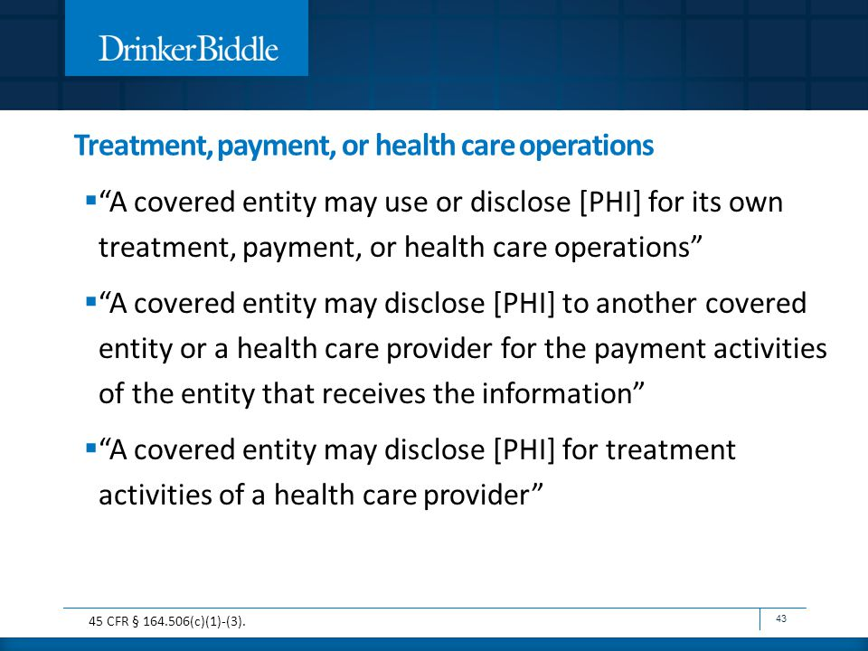 Treatment, payment, or health care operations  A covered entity may use or disclose [PHI] for its own treatment, payment, or health care operations  A covered entity may disclose [PHI] to another covered entity or a health care provider for the payment activities of the entity that receives the information  A covered entity may disclose [PHI] for treatment activities of a health care provider 43 45 CFR § 164.506(c)(1)-(3).