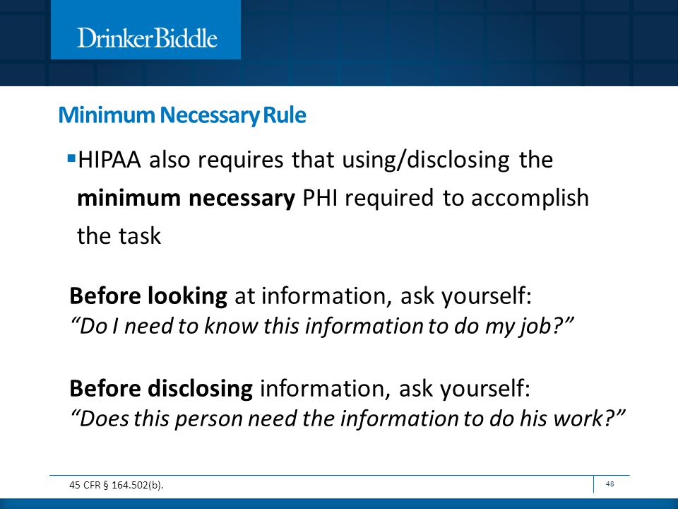 Minimum Necessary Rule  HIPAA also requires that using/disclosing the minimum necessary PHI required to accomplish the task 48 Before looking at information, ask yourself: Do I need to know this information to do my job Before disclosing information, ask yourself: Does this person need the information to do his work 45 CFR § 164.502(b).