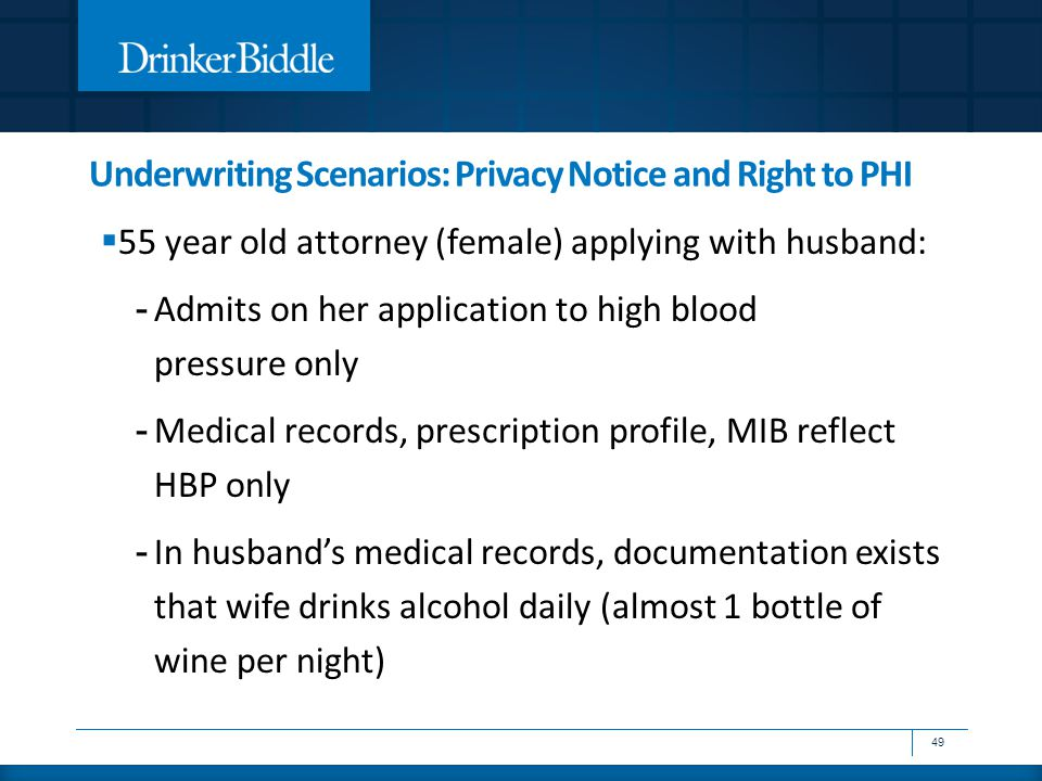 Underwriting Scenarios: Privacy Notice and Right to PHI  55 year old attorney (female) applying with husband: - Admits on her application to high blood pressure only - Medical records, prescription profile, MIB reflect HBP only - In husband's medical records, documentation exists that wife drinks alcohol daily (almost 1 bottle of wine per night) 49