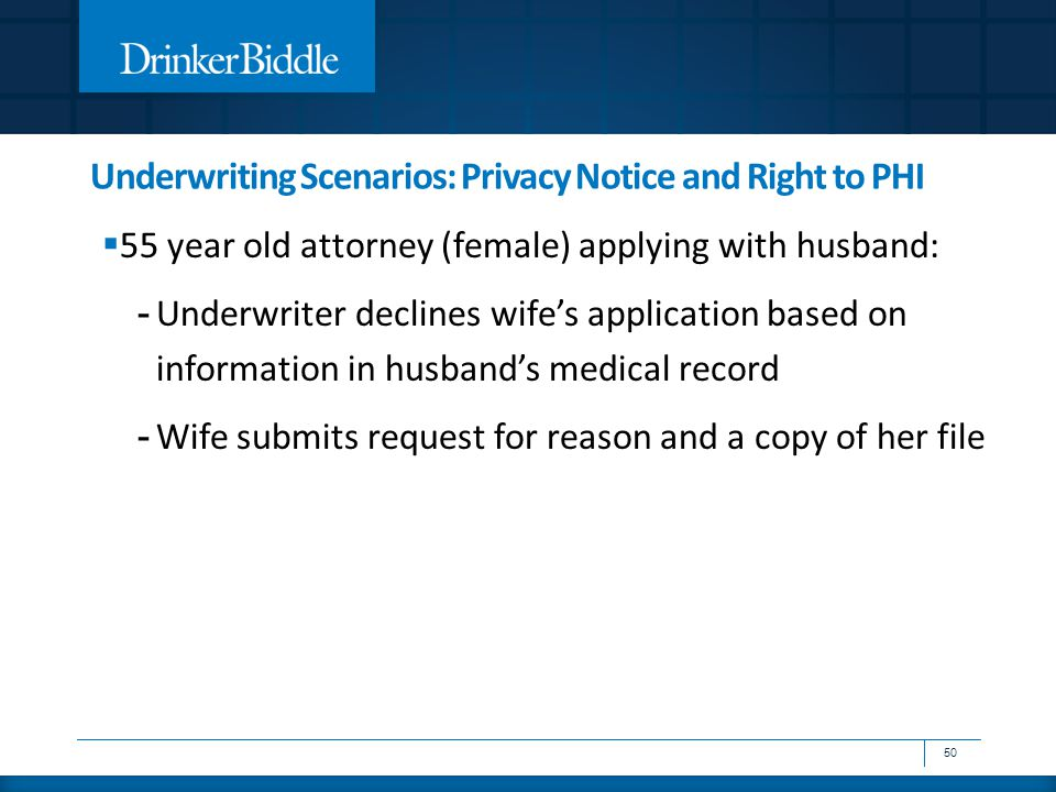 Underwriting Scenarios: Privacy Notice and Right to PHI  55 year old attorney (female) applying with husband: - Underwriter declines wife's applicati