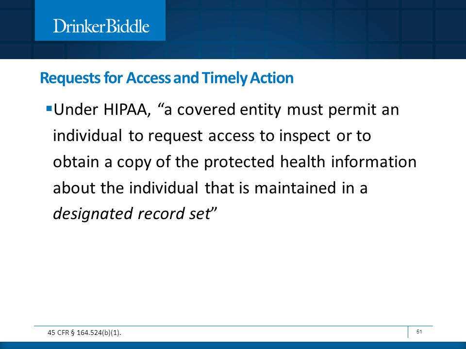 Requests for Access and Timely Action  Under HIPAA, a covered entity must permit an individual to request access to inspect or to obtain a copy of the protected health information about the individual that is maintained in a designated record set 51 45 CFR § 164.524(b)(1).