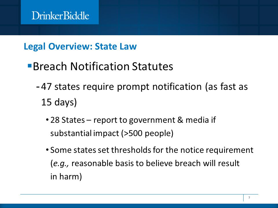 Legal Overview: State Law  Breach Notification Statutes - 47 states require prompt notification (as fast as 15 days) 28 States – report to government & media if substantial impact (>500 people) Some states set thresholds for the notice requirement (e.g., reasonable basis to believe breach will result in harm) 7