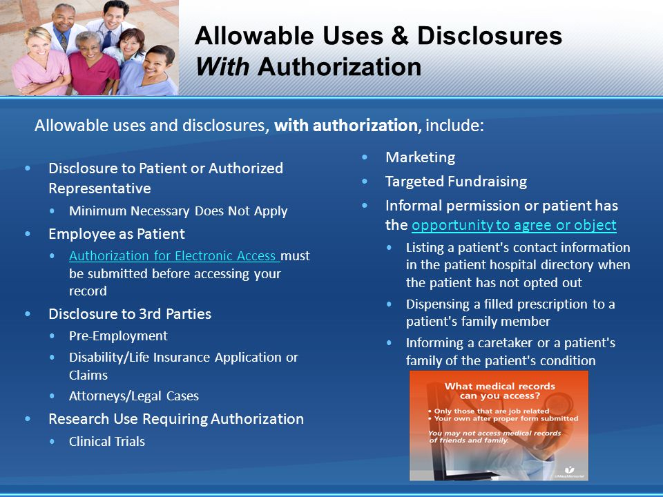 Allowable uses and disclosures, with authorization, include: Allowable Uses & Disclosures With Authorization Disclosure to Patient or Authorized Representative Minimum Necessary Does Not Apply Employee as Patient Authorization for Electronic Access must be submitted before accessing your recordAuthorization for Electronic Access Disclosure to 3rd Parties Pre-Employment Disability/Life Insurance Application or Claims Attorneys/Legal Cases Research Use Requiring Authorization Clinical Trials Marketing Targeted Fundraising Informal permission or patient has the opportunity to agree or objectopportunity to agree or object Listing a patient s contact information in the patient hospital directory when the patient has not opted out Dispensing a filled prescription to a patient s family member Informing a caretaker or a patient s family of the patient s condition