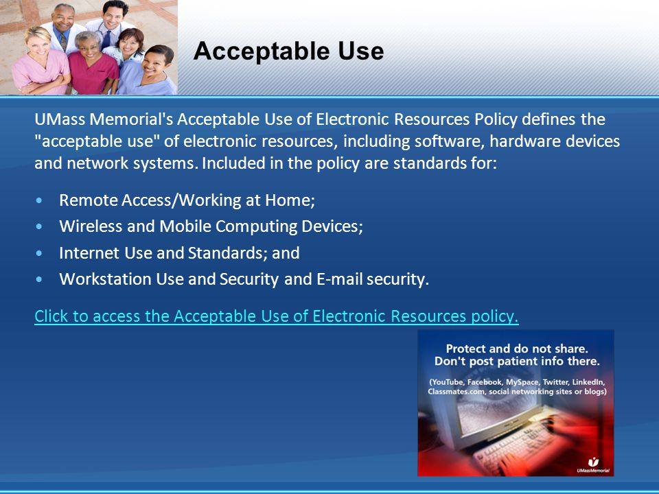 Acceptable Use UMass Memorial s Acceptable Use of Electronic Resources Policy defines the acceptable use of electronic resources, including software, hardware devices and network systems.