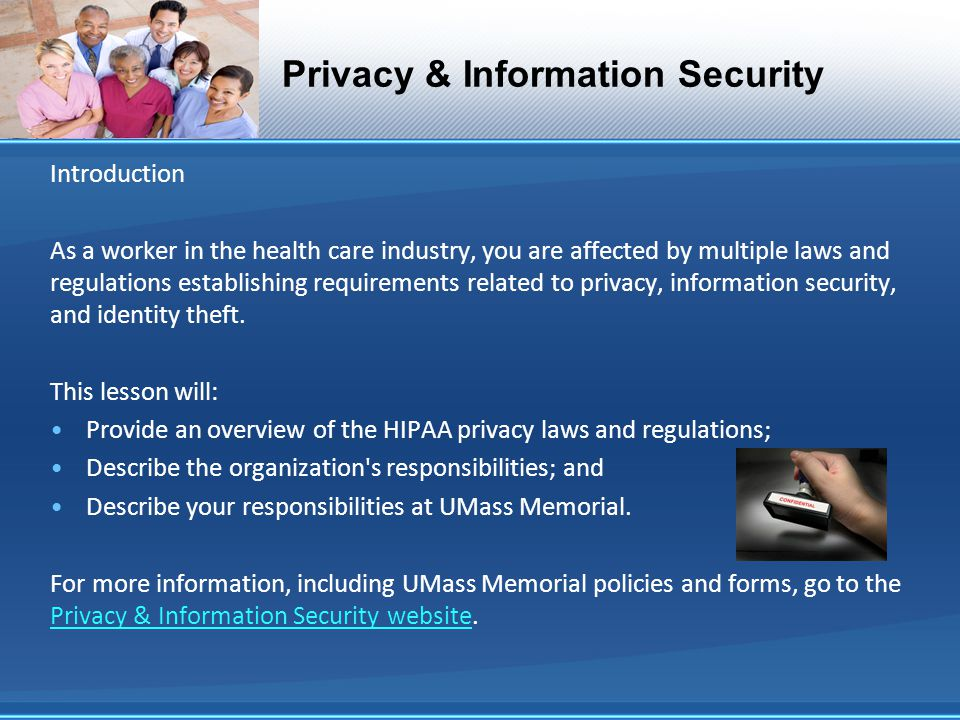 Privacy & Information Security Introduction As a worker in the health care industry, you are affected by multiple laws and regulations establishing requirements related to privacy, information security, and identity theft.