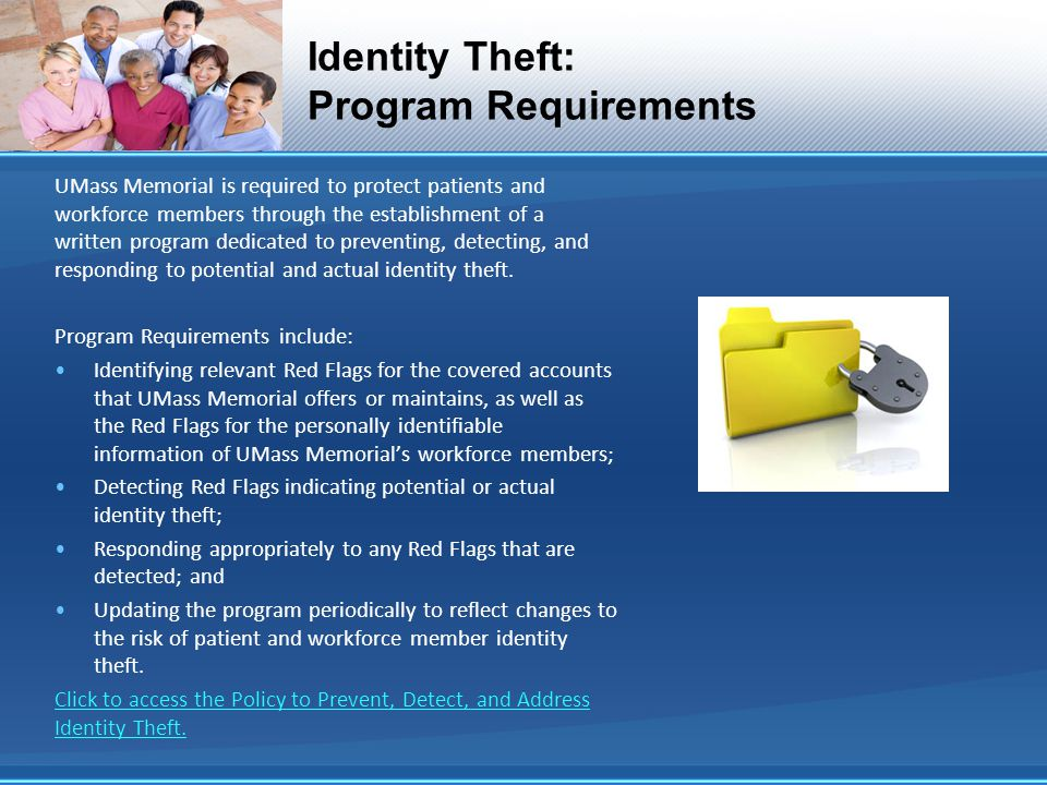 Identity Theft: Program Requirements UMass Memorial is required to protect patients and workforce members through the establishment of a written program dedicated to preventing, detecting, and responding to potential and actual identity theft.