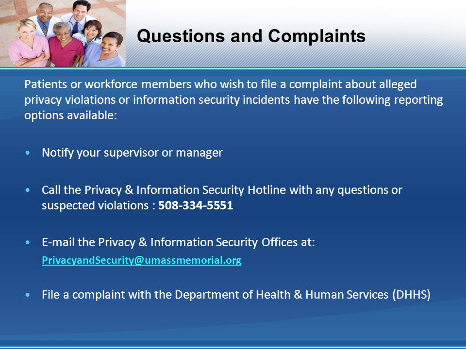Questions and Complaints Patients or workforce members who wish to file a complaint about alleged privacy violations or information security incidents have the following reporting options available: Notify your supervisor or manager Call the Privacy & Information Security Hotline with any questions or suspected violations : 508-334-5551 E-mail the Privacy & Information Security Offices at: PrivacyandSecurity@umassmemorial.org File a complaint with the Department of Health & Human Services (DHHS)