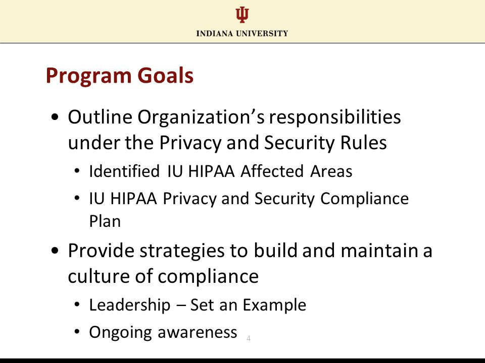 Program Goals Outline Organization's responsibilities under the Privacy and Security Rules Identified IU HIPAA Affected Areas IU HIPAA Privacy and Security Compliance Plan Provide strategies to build and maintain a culture of compliance Leadership – Set an Example Ongoing awareness 4
