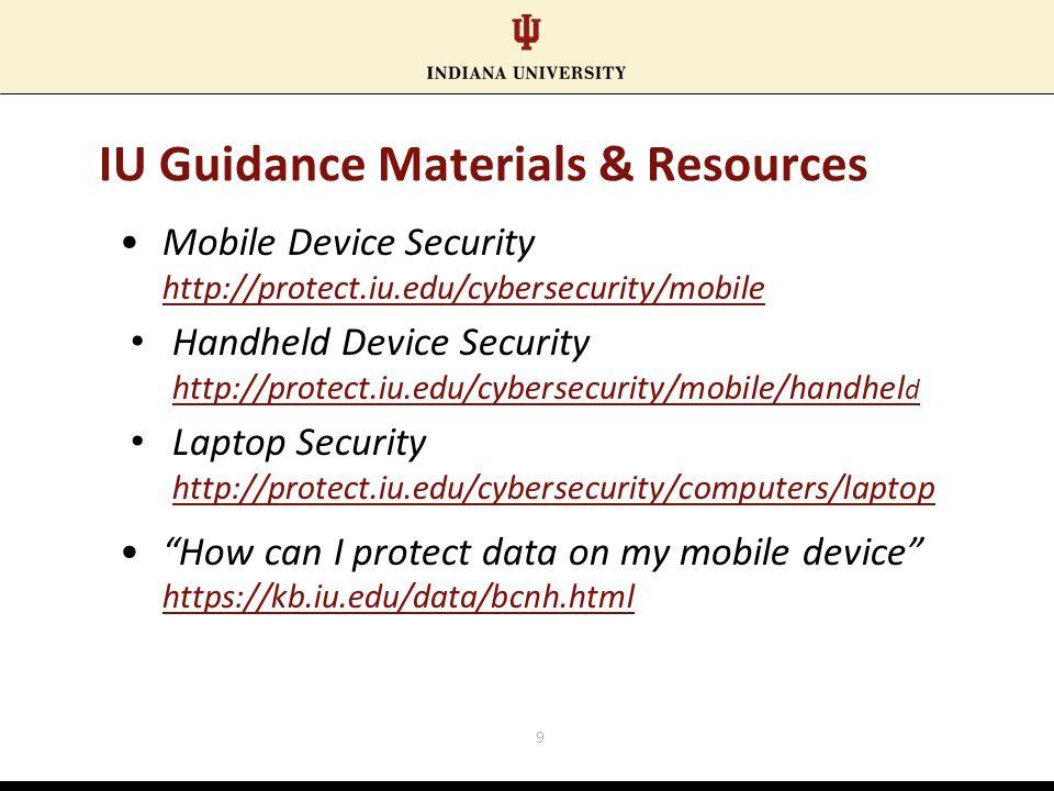 IU Guidance Materials & Resources Mobile Device Security http://protect.iu.edu/cybersecurity/mobile Handheld Device Security http://protect.iu.edu/cybersecurity/mobile/handhel d Laptop Security http://protect.iu.edu/cybersecurity/computers/laptop How can I protect data on my mobile device https://kb.iu.edu/data/bcnh.html 9