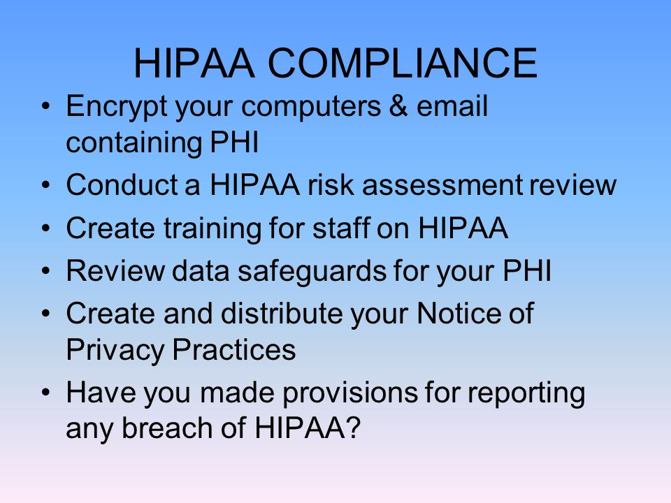 HIPAA COMPLIANCE Encrypt your computers & email containing PHI Conduct a HIPAA risk assessment review Create training for staff on HIPAA Review data safeguards for your PHI Create and distribute your Notice of Privacy Practices Have you made provisions for reporting any breach of HIPAA