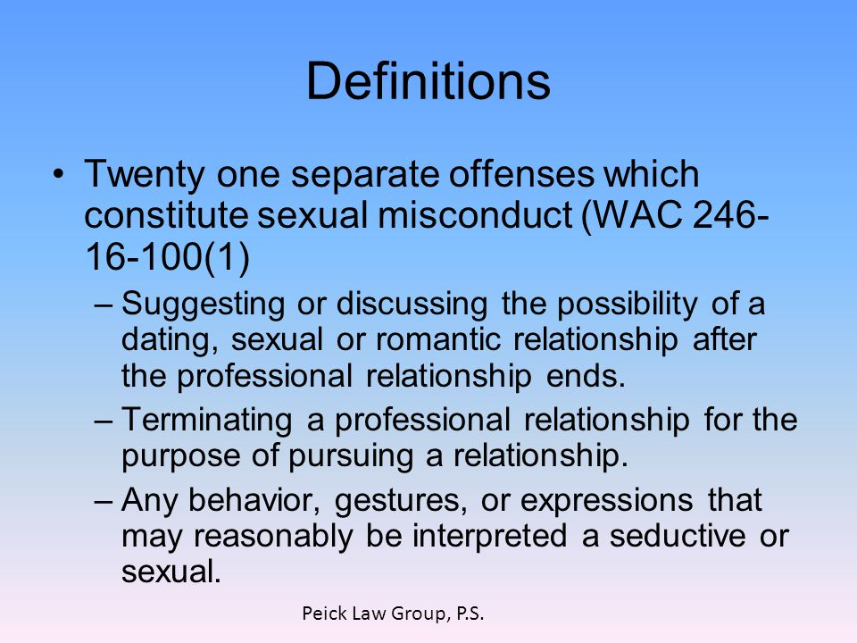 Definitions Twenty one separate offenses which constitute sexual misconduct (WAC 246- 16-100(1) –Suggesting or discussing the possibility of a dating, sexual or romantic relationship after the professional relationship ends.