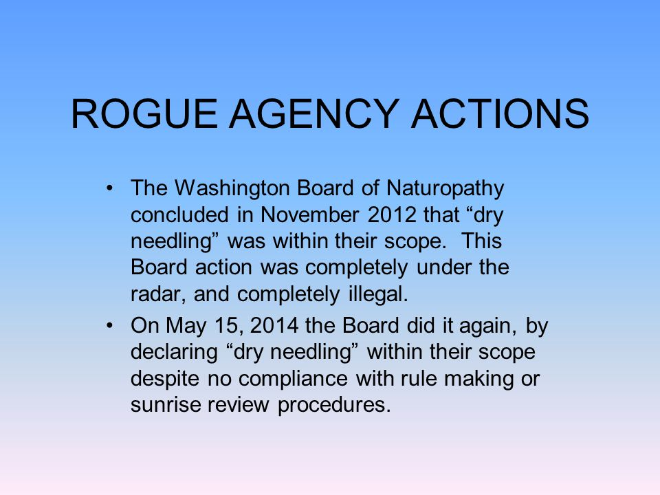 ROGUE AGENCY ACTIONS The Washington Board of Naturopathy concluded in November 2012 that dry needling was within their scope.