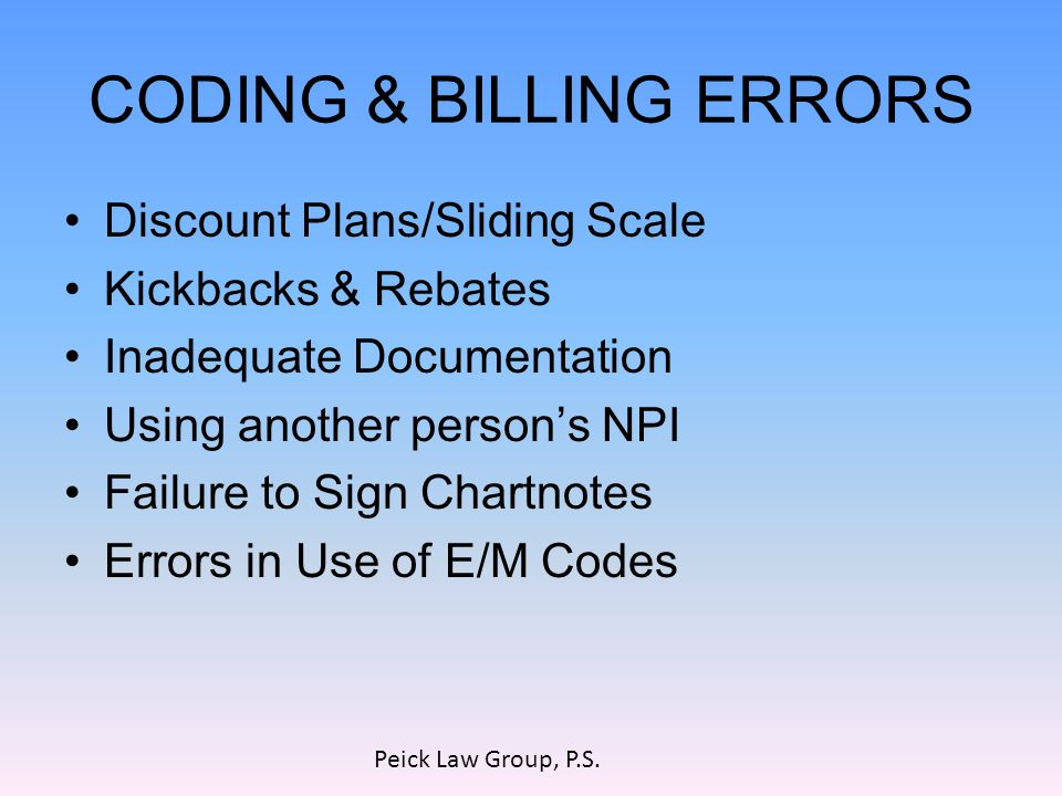 CODING & BILLING ERRORS Discount Plans/Sliding Scale Kickbacks & Rebates Inadequate Documentation Using another person's NPI Failure to Sign Chartnotes Errors in Use of E/M Codes Peick Law Group, P.S.