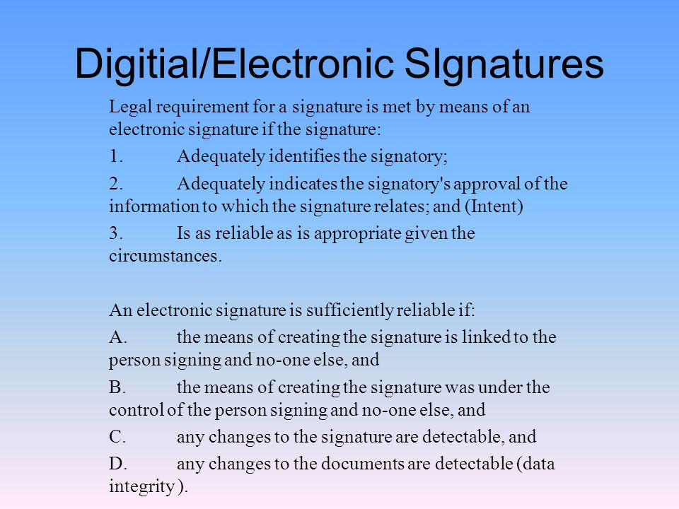 Digitial/Electronic SIgnatures Legal requirement for a signature is met by means of an electronic signature if the signature: 1.Adequately identifies the signatory; 2.Adequately indicates the signatory s approval of the information to which the signature relates; and (Intent) 3.Is as reliable as is appropriate given the circumstances.