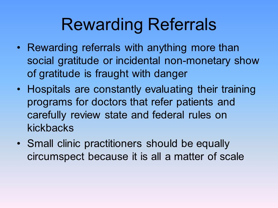 Rewarding Referrals Rewarding referrals with anything more than social gratitude or incidental non-monetary show of gratitude is fraught with danger Hospitals are constantly evaluating their training programs for doctors that refer patients and carefully review state and federal rules on kickbacks Small clinic practitioners should be equally circumspect because it is all a matter of scale