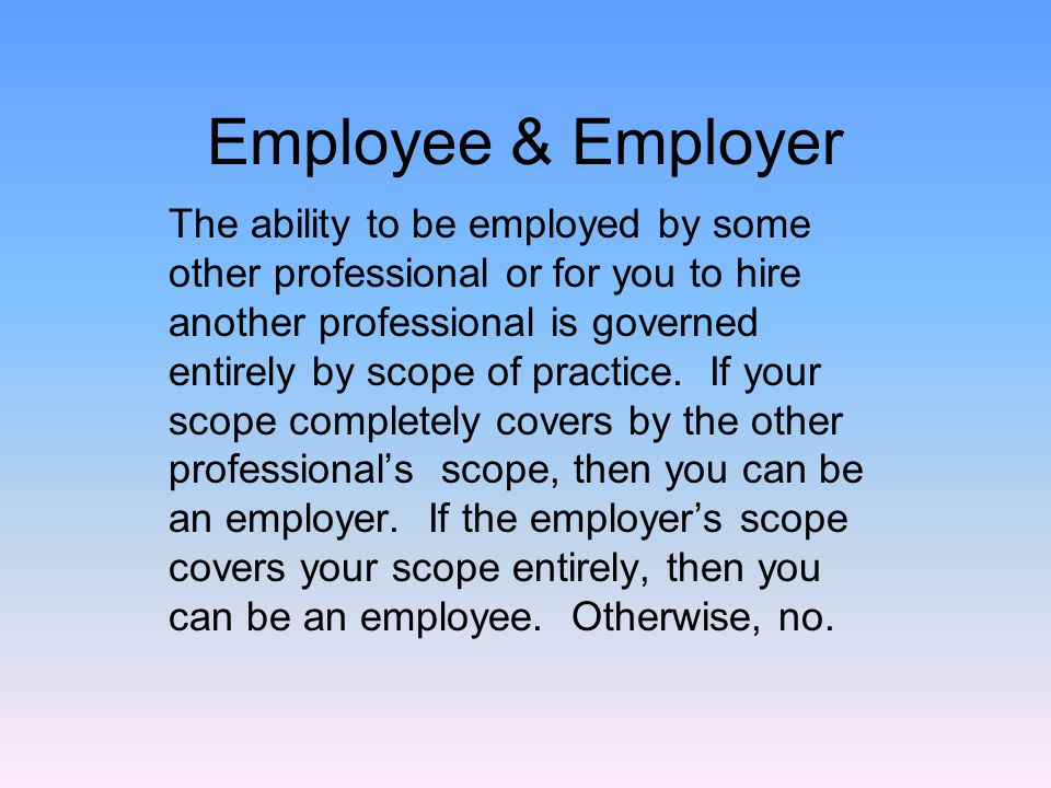 Employee & Employer The ability to be employed by some other professional or for you to hire another professional is governed entirely by scope of practice.