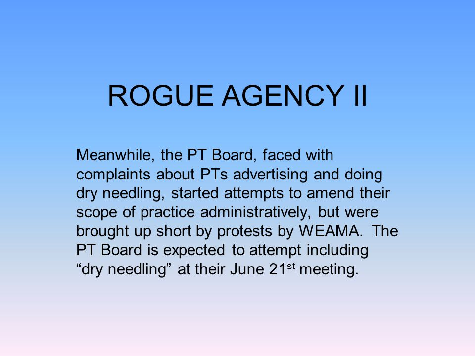 ROGUE AGENCY II Meanwhile, the PT Board, faced with complaints about PTs advertising and doing dry needling, started attempts to amend their scope of practice administratively, but were brought up short by protests by WEAMA.