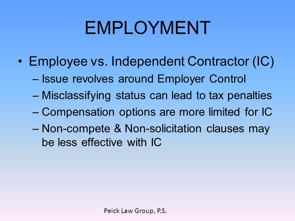 EMPLOYMENT Employee vs. Independent Contractor (IC) –Issue revolves around Employer Control –Misclassifying status can lead to tax penalties –Compensa