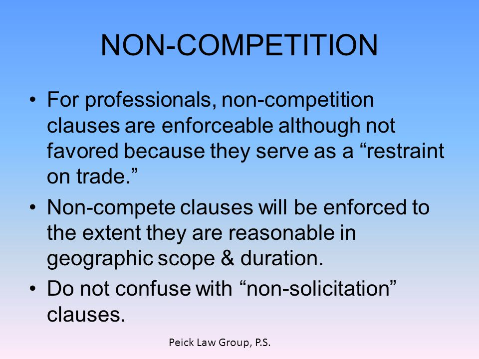 NON-COMPETITION For professionals, non-competition clauses are enforceable although not favored because they serve as a restraint on trade. Non-compete clauses will be enforced to the extent they are reasonable in geographic scope & duration.