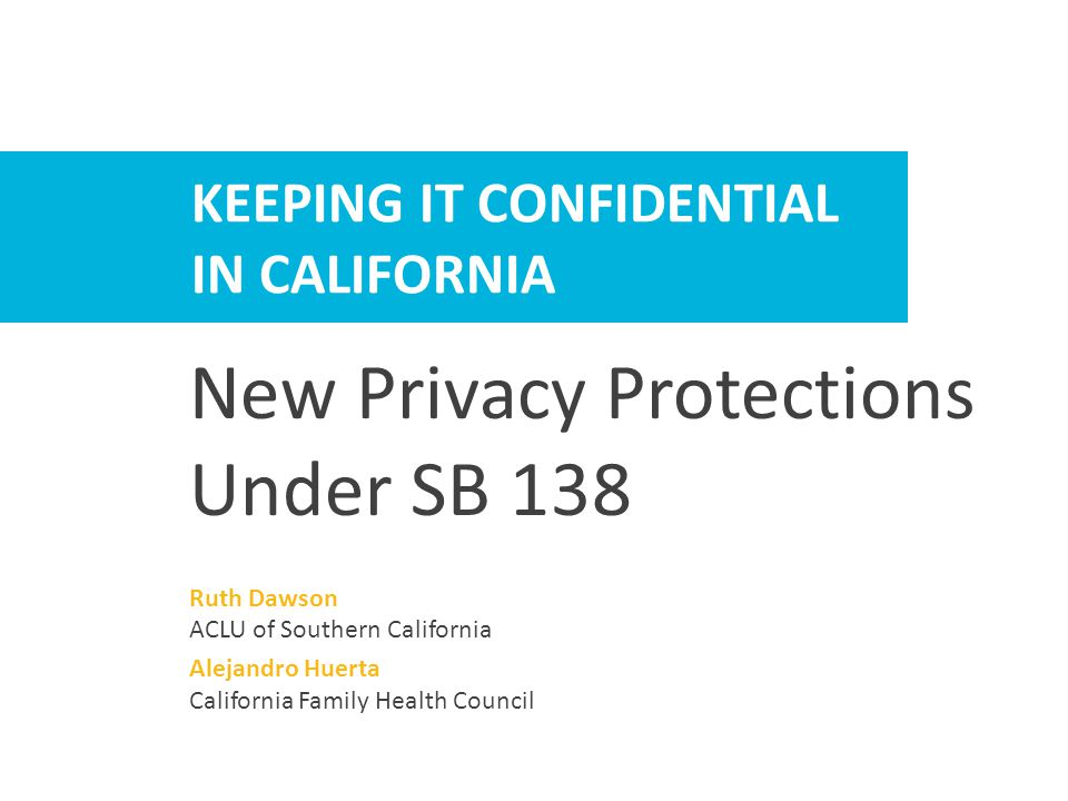 New Confidentiality Protections in California Law Under SB 138  SB 138 (Hernandez) – the Confidential Health Information Act  Passed and signed in 2013  Took effect January 1, 2015  Requires compliance when Confidential Communication Requests are submitted when:  Individuals seek sensitive services  Individuals believe disclosure could lead to harm or harassment