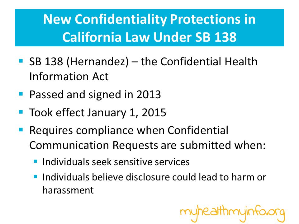New Confidentiality Protections in California Law Under SB 138  SB 138 (Hernandez) – the Confidential Health Information Act  Passed and signed in 2013  Took effect January 1, 2015  Requires compliance when Confidential Communication Requests are submitted when:  Individuals seek sensitive services  Individuals believe disclosure could lead to harm or harassment