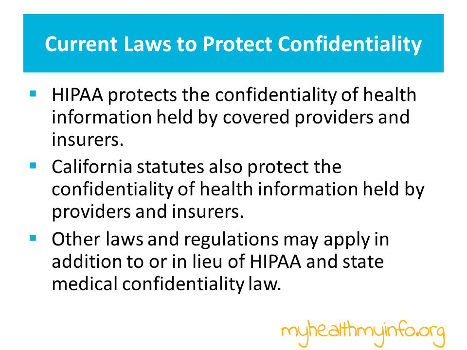 Current Laws to Protect Confidentiality General Rule under HIPAA and CA law: Providers and insurers must protect the confidentiality of personal health information.